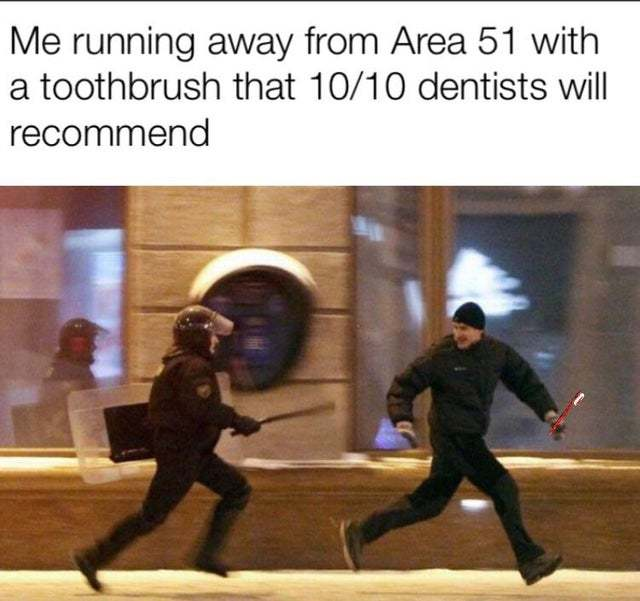 Me running away from Area 51 with a toothbrush that 10/10 dentists recommend - meme