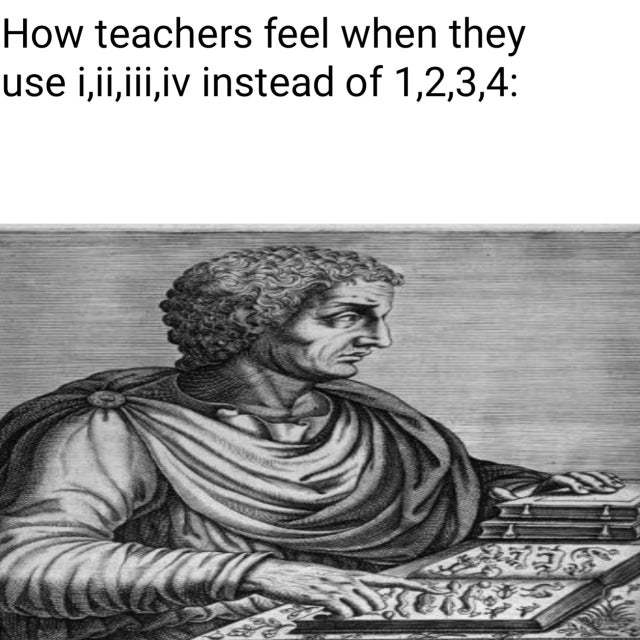 How teachers feel when they use Roman numbers - meme