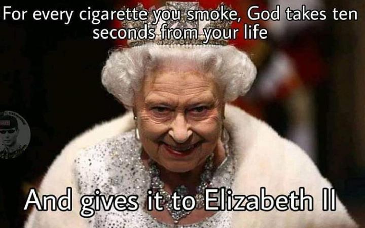 Chaque cigarette que tu fumes dieu t'enlève une seconde de ta vie et la donne a la reine Elisabeth - meme