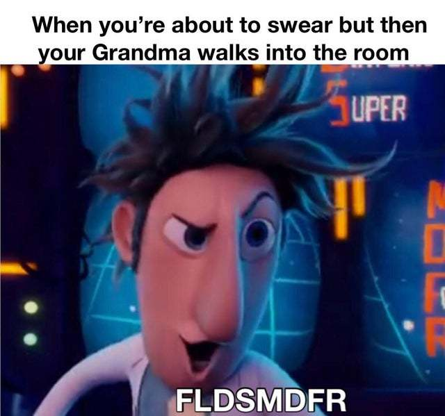 When you are about to swear but then your grandma walks into the room - meme