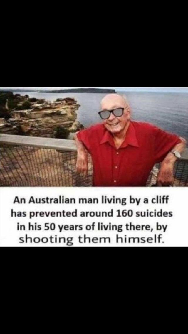 An Australian man living by a cliff has prevented around 160 suicides in his 50 years of living there by shooting them himself - meme