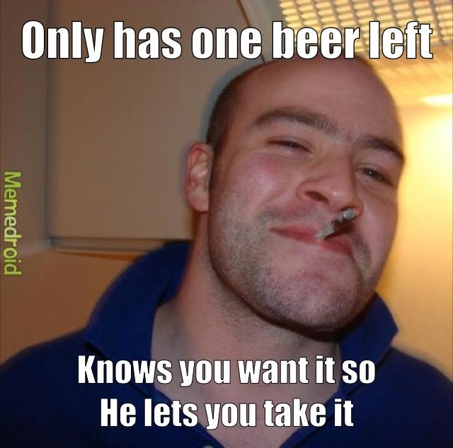 it's like a unspoken rule to not take a mans last beer - meme