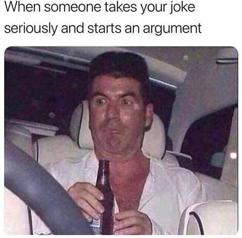 When someone takes your joke seriously and starts an argument - meme