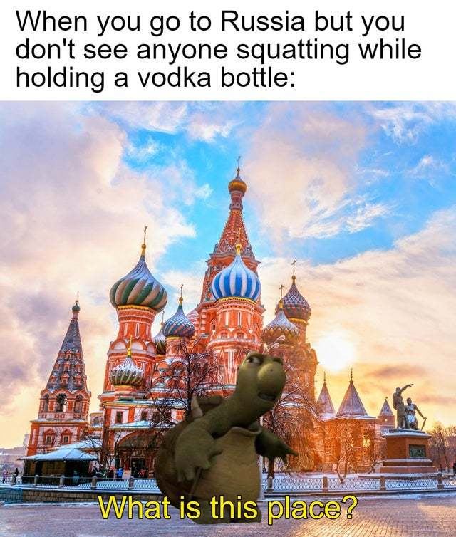 When you go to Russia but you don't see anyone squatting while holding a vodka botle - meme