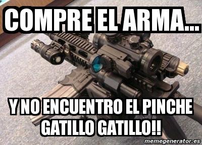 compre el arma y no el pinche gatillo gatillo - meme
