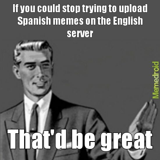 Note: I have nothing against Spanish memes and stuff but I've been moderating and there are so many Spanish memes, so I don't know if it's a glitch or something