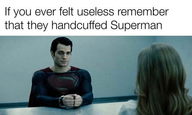 If you ever felt useless remember that they hadcuffed Superman - meme