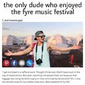 The only dude who enjoyed the fyre music festival