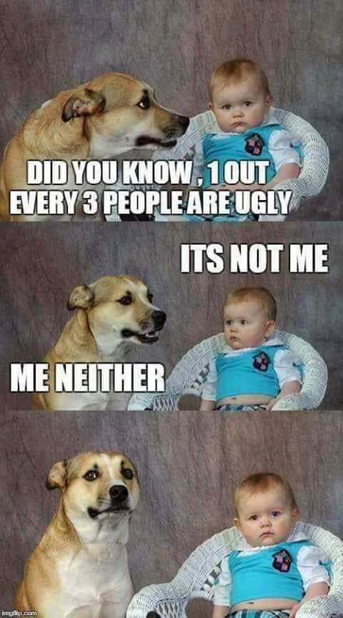 I must be tha ugly one, is NOOOOOOO... - meme