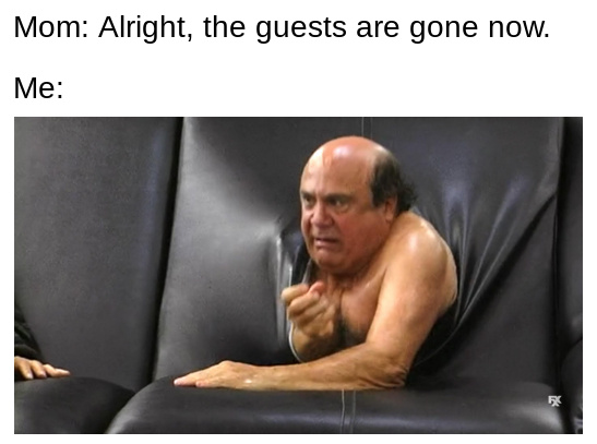 Alright, the guests are gone now - meme