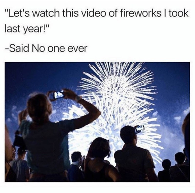 I always take video's of the fireworks but I never watch them later on. - meme