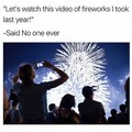 I always take video's of the fireworks but I never watch them later on.