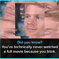 You've never watched a full movie because you blink
