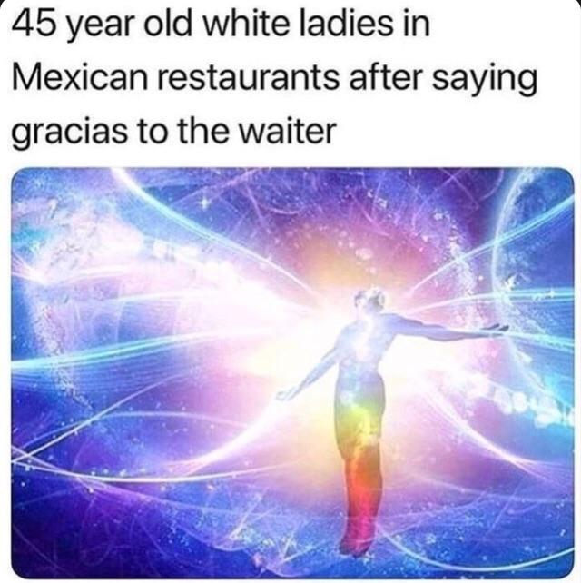 45 year old white ladies in Mexican restaurants after saying gracias to the waiter - meme