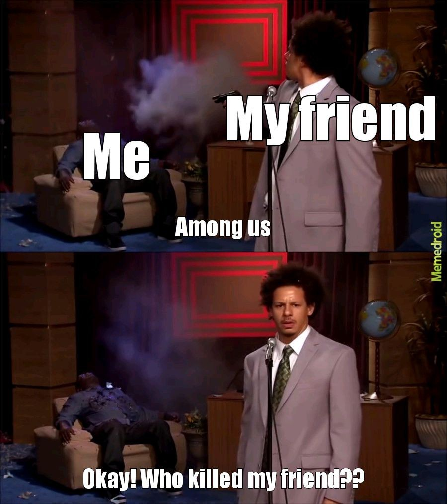 Who killed my friend?? - meme