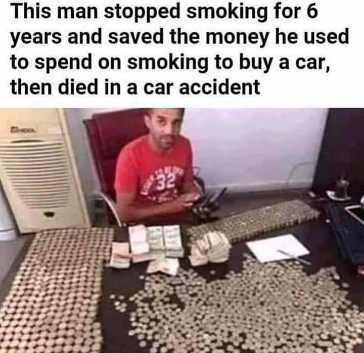 Este homem parou de fumar por 6 anos, e usou o dinheiro que economizou do cigarro pra comprar um carro. Ele morreu em um acidente com o carro. - meme