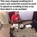 Este homem parou de fumar por 6 anos, e usou o dinheiro que economizou do cigarro pra comprar um carro. Ele morreu em um acidente com o carro.