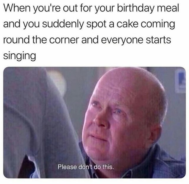 When you're out for your birthday meal and you suddenly spot a cake coming round the corner and everyone starts singing - meme