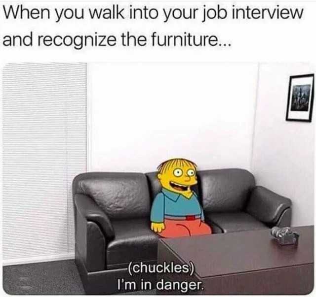 When you walk into your job interview and recognize the furniture - meme