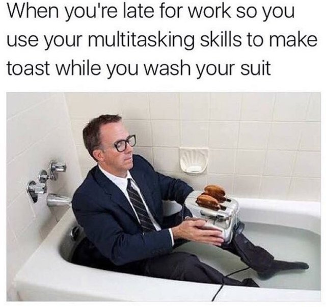 When you are late for work so you use your multitasking skills to make toast while you wash your suit - meme