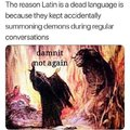 The reason Latin is a dead language is because they kept accidentally summoning demons during regular conversations