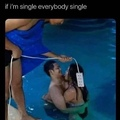 if i'm single everybody single...