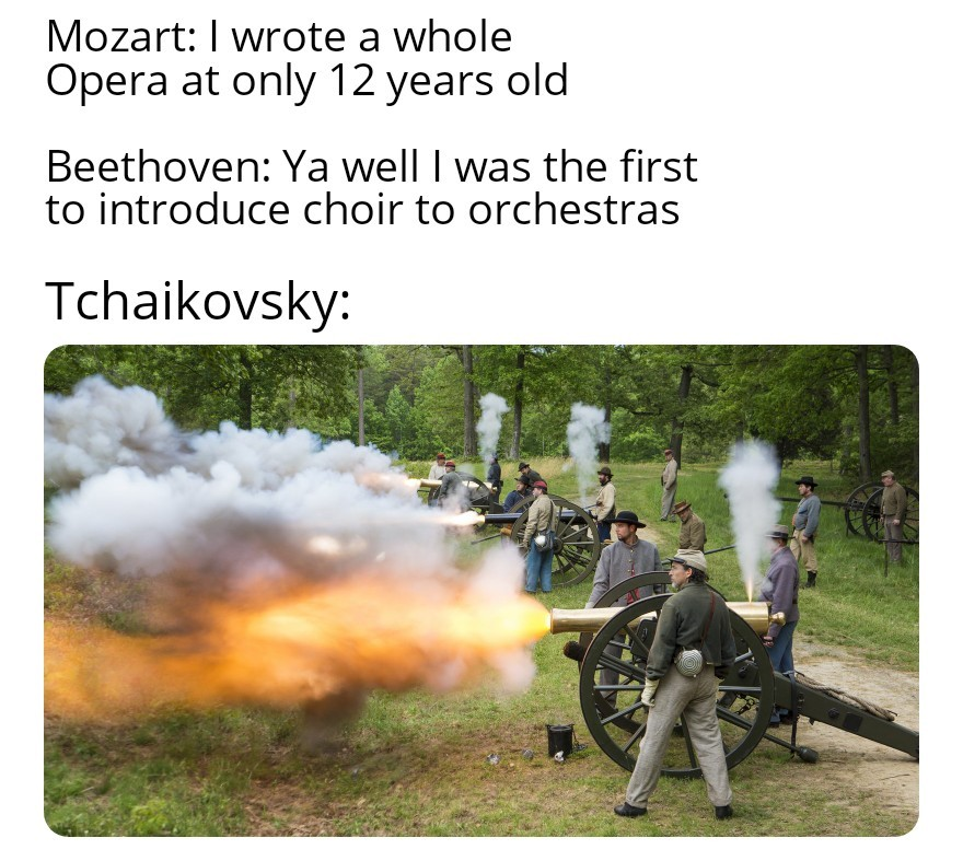 1812 Overture. P.S. Yes I know those are civil war cannons - meme