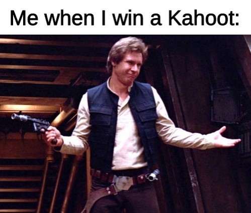 Yes, person who is about to ask, I'm a student (Han Solo is my favorite (mainstream, at least) Star Wars character) - meme