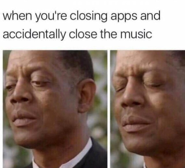 When you are closing apps and accidentally close de music - meme