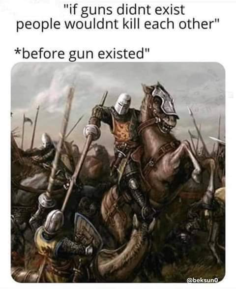 We should just ban guns and fight each other with medieval weapons again - meme