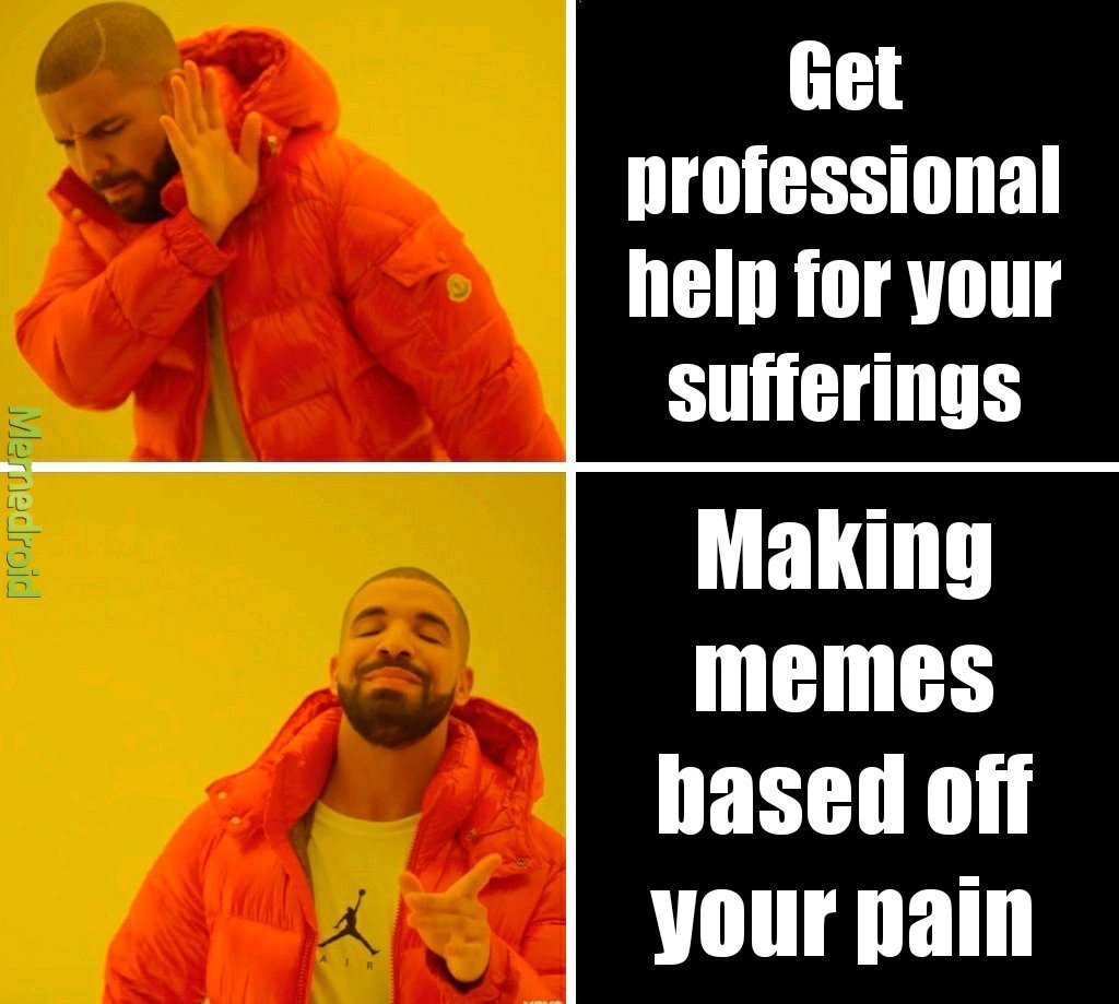 They say art comes from pain. - meme