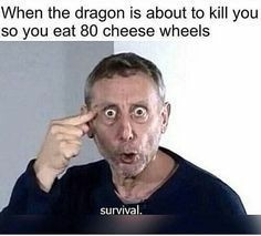 When the dragon is about to kill you so you eath 80 cheese wheels - meme