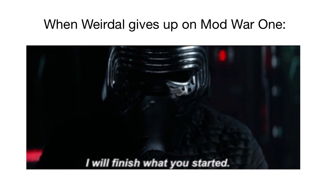 I will finish what you started and start Mod War II. *Sorry if I am late - meme