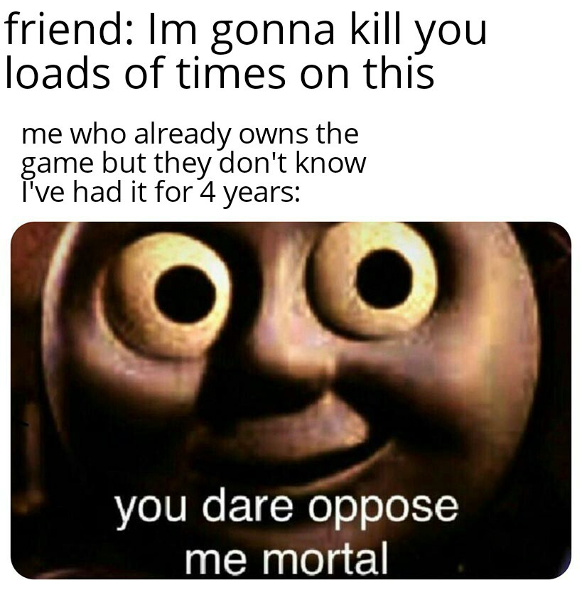 Oppose me mortal - meme