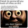 Oppose me mortal