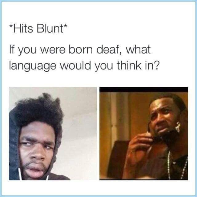 If you were born deaf, what language would you think in? - meme