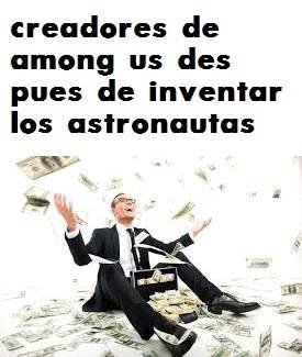creadores de among us despues de inventar los astronautas - meme