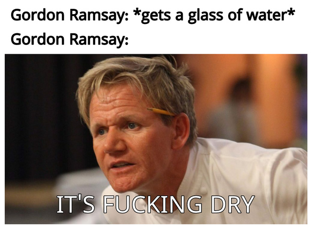 Water is not good enough for Gordon Ramsay - meme