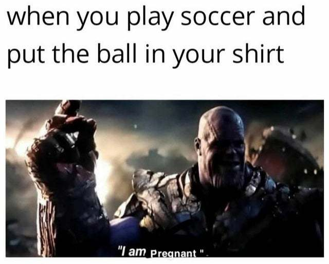 When you play soccer and put the ball in your shirt - meme