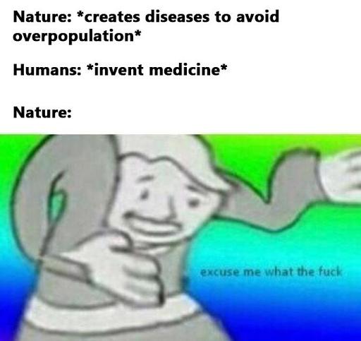 Para leigos: Natureza: *criou doenças para evitar a superpopulação* Humanos: *inventam a medicina* - meme