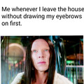 Me leaving the house without eyebrows