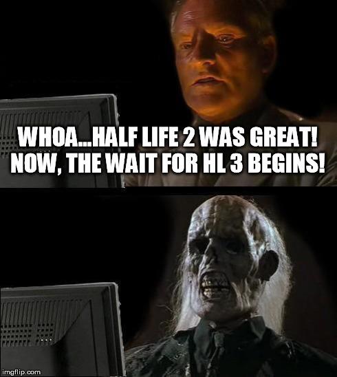 Whoa...Half-Life 2 était super maintenant on attend le trois. - meme