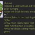 Context: A roach is the butt of a joint. His friend thought it meant Cockroaches.