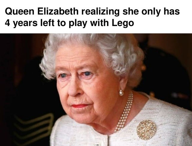 Queen Elizabeth realizing she only has 4 years left to play with Lego - meme