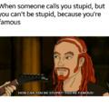 Im not stupid. Im famous