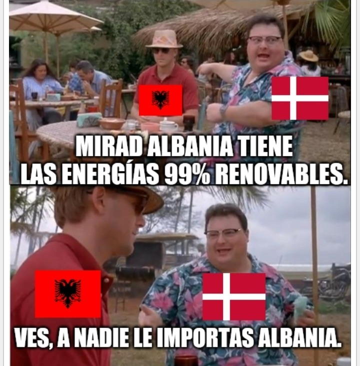 Dinamarca se cree el pionero de las renovables, pero si un país con una economía patética como Albania puede lograr lo mismo que el, Dinamarca no es nadie. - meme