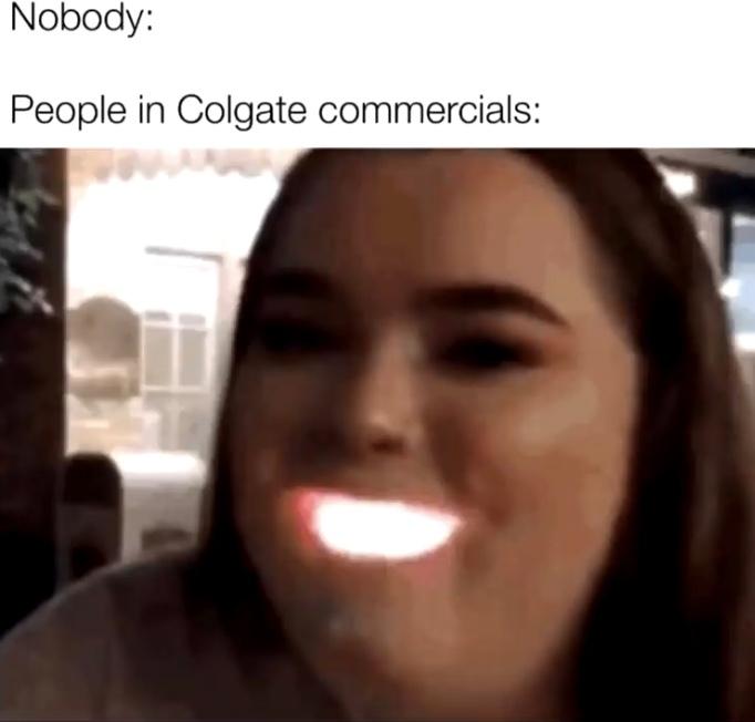 Nobody:                                                                       People in Colgate comercials: - meme