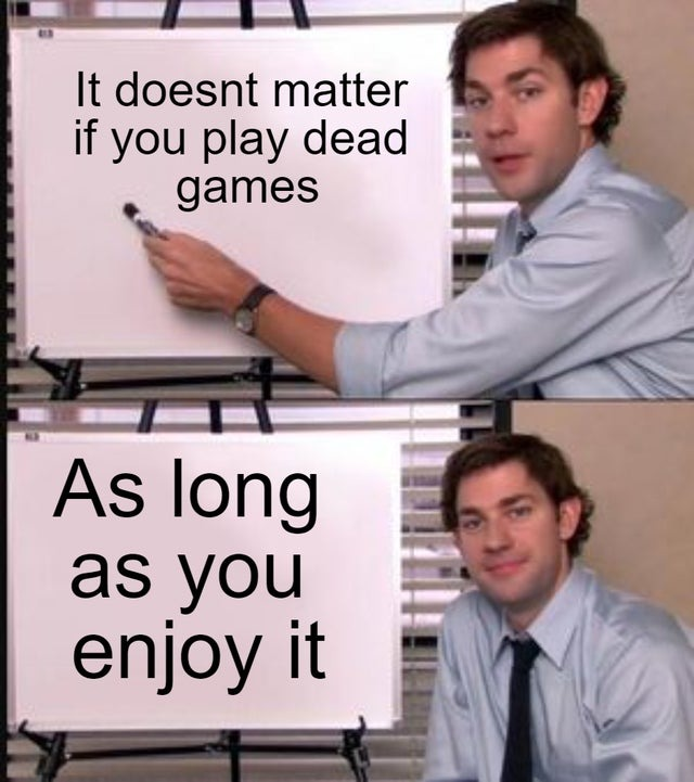 It does not matter if you play dead games as long as you enjoy it - meme