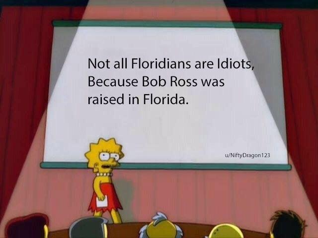 Not all Floridians are idiots, because Bob Ross was raised in Florida. - meme