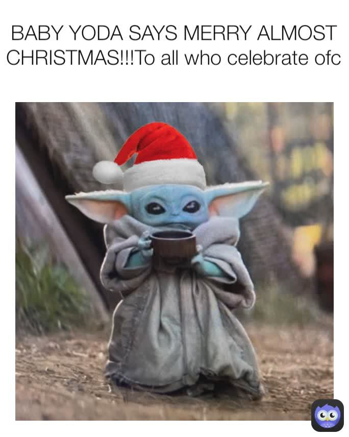 Baby Yoda Says Merry Almost Christmas! To all who celebrate ofc. - meme